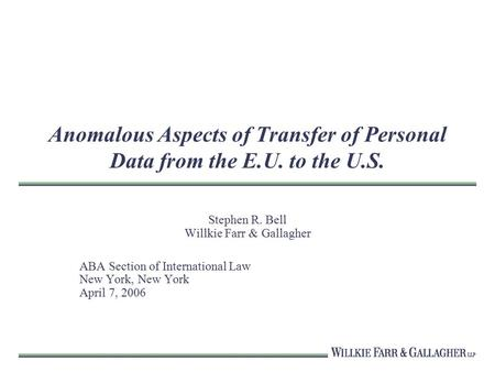 Anomalous Aspects of Transfer of Personal Data from the E.U. to the U.S. Stephen R. Bell Willkie Farr & Gallagher ABA Section of International Law New.