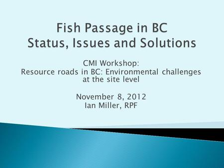 CMI Workshop: Resource roads in BC: Environmental challenges at the site level November 8, 2012 Ian Miller, RPF.