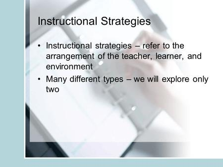 Instructional Strategies Instructional strategies – refer to the arrangement of the teacher, learner, and environment Many different types – we will explore.