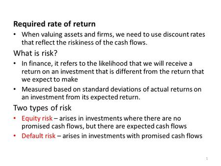 Required rate of return When valuing assets and firms, we need to use discount rates that reflect the riskiness of the cash flows. What is risk? In finance,