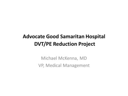 Advocate Good Samaritan Hospital DVT/PE Reduction Project Michael McKenna, MD VP, Medical Management.