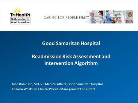 Good Samaritan Hospital Readmission Risk Assessment and Intervention Algorithm John Robinson, MD, VP Medical Affairs, Good Samaritan Hospital Theresa Wnek.