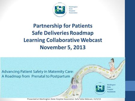 Partnership for Patients Safe Deliveries Roadmap Learning Collaborative Webcast November 5, 2013 Presented at Washington State Hospital Association Safe.