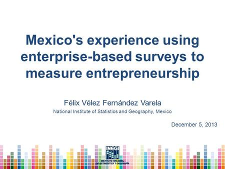 Mexico's experience using enterprise-based surveys to measure entrepreneurship Félix Vélez Fernández Varela National Institute of Statistics and Geography,