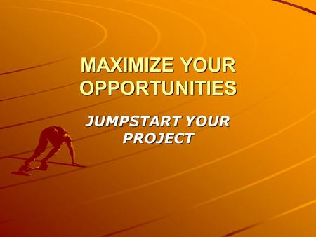 MAXIMIZE YOUR OPPORTUNITIES JUMPSTART YOUR PROJECT.