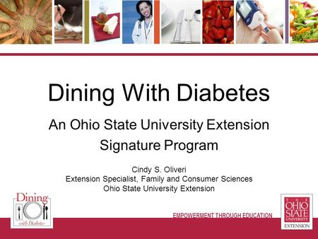 Cindy S. Oliveri Extension Specialist, Family and Consumer Sciences Ohio State University Extension Dining With Diabetes An Ohio State University Extension.