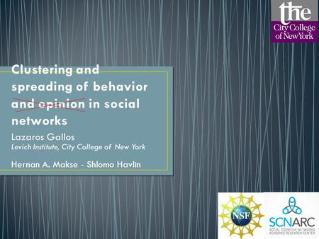 Clustering and spreading of behavior and opinion in social networks Lazaros Gallos Levich Institute, City College of New York Hernan A. Makse - Shlomo.