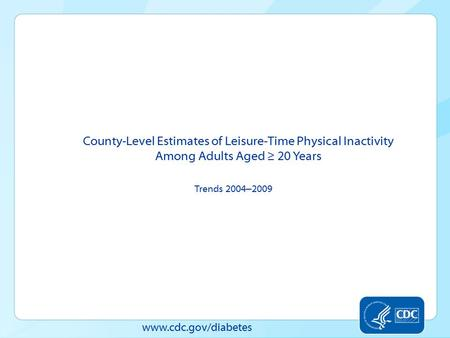 Www.cdc.gov/diabetes County-Level Estimates of Leisure-Time Physical Inactivity Among Adults Aged ≥ 20 Years Trends 2004 – 2009.