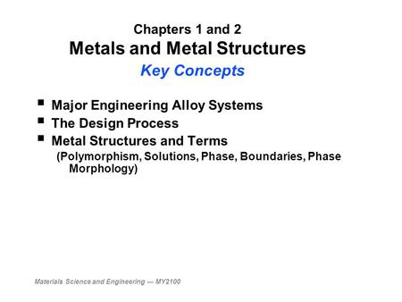 Materials Science and Engineering --- MY2100 Chapters 1 and 2 Metals and Metal Structures Key Concepts  Major Engineering Alloy Systems  The Design Process.
