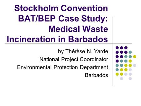 Stockholm Convention BAT/BEP Case Study: Medical Waste Incineration in Barbados by Thérèse N. Yarde National Project Coordinator Environmental Protection.