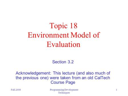 Fall 2008Programming Development Techniques 1 Topic 18 Environment Model of Evaluation Section 3.2 Acknowledgement: This lecture (and also much of the.