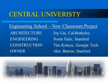 CENTRAL UNIVERISTY ARCHITECTUREJoy Liu, Cal-Berkeley ENGINEERINGNorm Faris, Stanford CONSTRUCTIONTim Kolaya, Georgia Tech OWNERAlex Barron, Stanford Engineering.