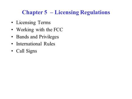 Chapter 5 – Licensing Regulations Licensing Terms Working with the FCC Bands and Privileges International Rules Call Signs.