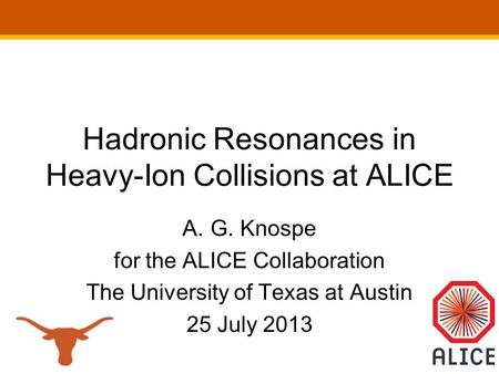 Hadronic Resonances in Heavy-Ion Collisions at ALICE A.G. Knospe for the ALICE Collaboration The University of Texas at Austin 25 July 2013.