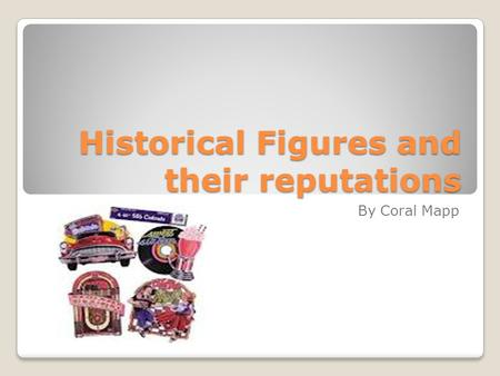 Historical Figures and their reputations By Coral Mapp.