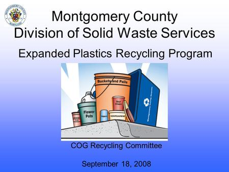 Montgomery County Division of Solid Waste Services COG Recycling Committee September 18, 2008 Expanded Plastics Recycling Program.