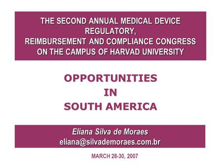 THE SECOND ANNUAL MEDICAL DEVICE REGULATORY, REIMBURSEMENT AND COMPLIANCE CONGRESS ON THE CAMPUS OF HARVAD UNIVERSITY OPPORTUNITIESIN SOUTH AMERICA Eliana.