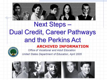 Next Steps – Dual Credit, Career Pathways and the Perkins Act Office of Vocational and Adult Education United States Department of Education, April 2005.