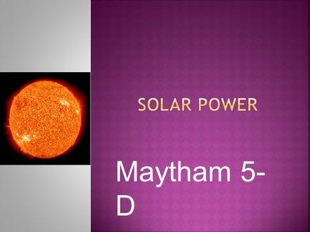 Maytham 5- D. Solar power is the energy from the sun. It is a renewable resource. It is used mostly for electricity. It is caught with Solar panels.