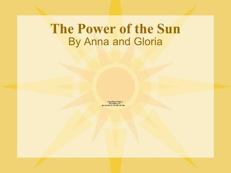 The Power of the Sun By Anna and Gloria. First Discovery and Use The Greeks and Romans were probably the first people to discover the power of the sun.