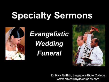 Specialty Sermons Evangelistic Wedding Funeral Dr Rick Griffith, Singapore Bible College www.biblestudydownloads.com Dr Rick Griffith, Singapore Bible.