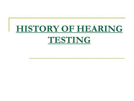 HISTORY OF HEARING TESTING. Audiology Audio - Latin…to hear, pertaining to hearing Logy - Greek…logus…science Therefore the science of hearing and hearing.