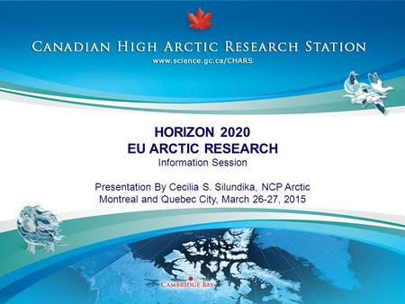 HORIZON 2020 EU ARCTIC RESEARCH Information Session Presentation By Cecilia S. Silundika, NCP Arctic Montreal and Quebec City, March 26-27, 2015.