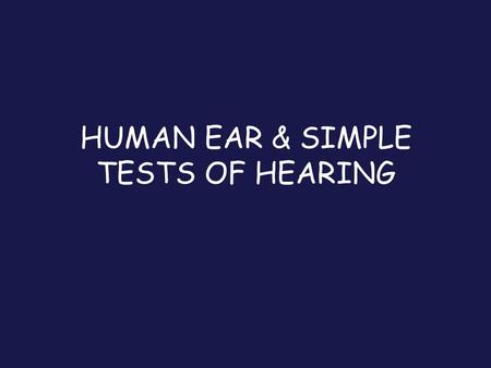 HUMAN EAR & SIMPLE TESTS OF HEARING. Anatomy Conductive - Outer or Middle ear Lesion Sensorineural - Inner or Pathway Lesion Mixed - Simultaneous Conductive.