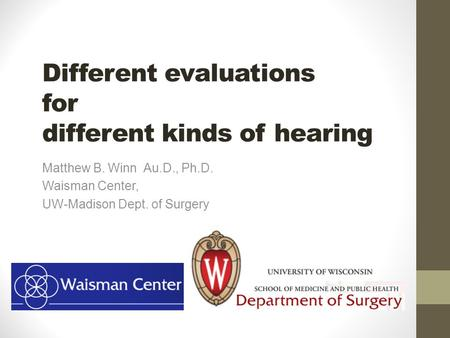 Different evaluations for different kinds of hearing Matthew B. Winn Au.D., Ph.D. Waisman Center, UW-Madison Dept. of Surgery.
