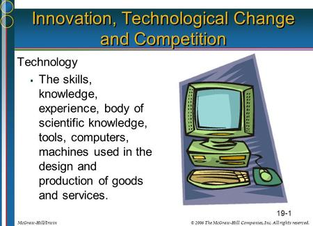 19-1 © 2006 The McGraw-Hill Companies, Inc. All rights reserved.McGraw-Hill/Irwin Innovation, Technological Change and Competition Technology  The skills,