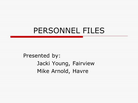 PERSONNEL FILES Presented by: Jacki Young, Fairview Mike Arnold, Havre.