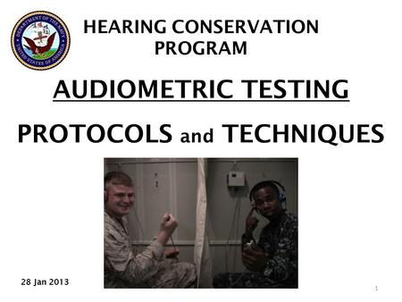 AUDIOMETRIC TESTING PROTOCOLS and TECHNIQUES 1 HEARING CONSERVATION PROGRAM 28 Jan 2013.