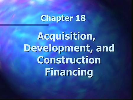 Chapter 18 Acquisition, Development, and Construction Financing.