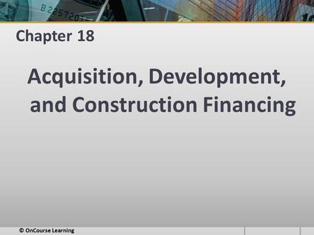 Chapter 18 Acquisition, Development, and Construction Financing © OnCourse Learning.