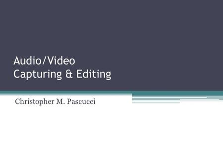 Audio/Video Capturing & Editing Christopher M. Pascucci.