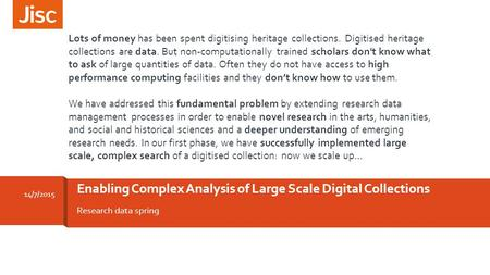 Research data spring Enabling Complex Analysis of Large Scale Digital Collections 14/7/2015 Lots of money has been spent digitising heritage collections.