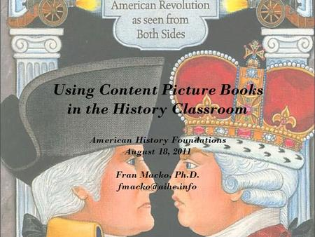 Using Content Picture Books in the History Classroom American History Foundations August 18, 2011 Fran Macko, Ph.D.