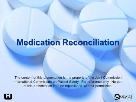 Medication Reconciliation The content of this presentation is the property of the Joint Commission International Commission on Patient Safety. For reference.