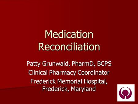 Medication Reconciliation Patty Grunwald, PharmD, BCPS Clinical Pharmacy Coordinator Frederick Memorial Hospital, Frederick, Maryland.