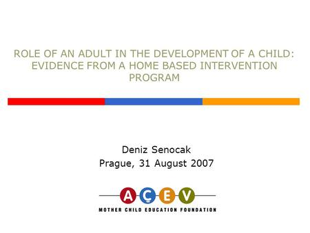 ROLE OF AN ADULT IN THE DEVELOPMENT OF A CHILD: EVIDENCE FROM A HOME BASED INTERVENTION PROGRAM Deniz Senocak Prague, 31 August 2007.