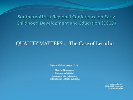 QUALITY MATTERS : The Case of Lesotho A presentation prepared by : Phaello Nts'onyane Matsepiso Nts'aba Mamasiphole Setoromo Setungoane Letsatsi Kojoana.