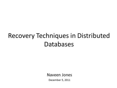 Recovery Techniques in Distributed Databases Naveen Jones December 5, 2011.