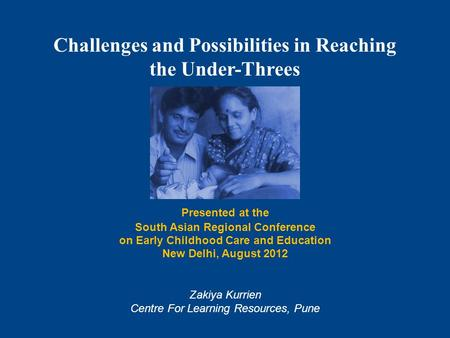 Challenges and Possibilities in Reaching the Under-Threes Presented at the South Asian Regional Conference on Early Childhood Care and Education New Delhi,