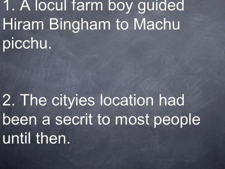 1. A locul farm boy guided Hiram Bingham to Machu picchu. 2. The cityies location had been a secrit to most people until then.