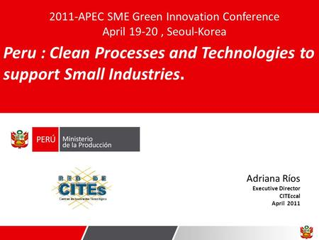 Adriana Ríos Executive Director CITEccal April 2011 Peru : Clean Processes and Technologies to support Small Industries. 2011-APEC SME Green Innovation.