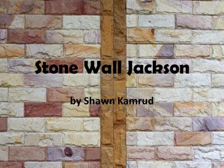 Stone Wall Jackson by Shawn Kamrud Today was the day Joe was finally going to have the stone wall built. Joe has been wanting to have the stone wall.