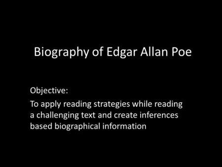 Biography of Edgar Allan Poe Objective: To apply reading strategies while reading a challenging text and create inferences based biographical information.