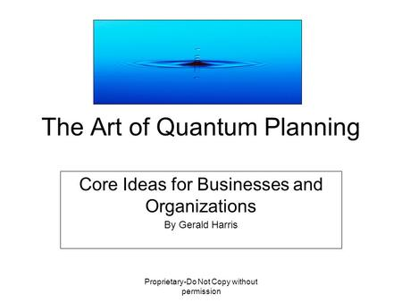 Proprietary-Do Not Copy without permission The Art of Quantum Planning Core Ideas for Businesses and Organizations By Gerald Harris.