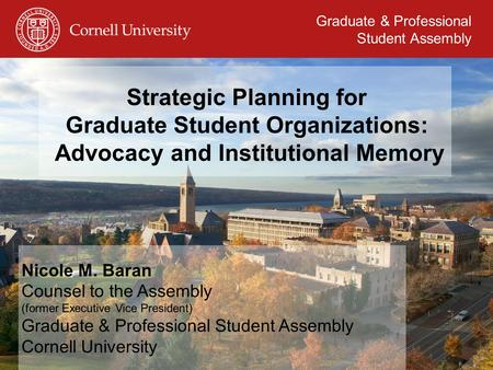 Graduate & Professional Student Assembly Strategic Planning for Graduate Student Organizations: Advocacy and Institutional Memory Nicole M. Baran Counsel.
