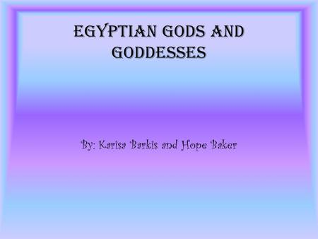 Egyptian Gods and Goddesses By: Karisa Barkis and Hope Baker.